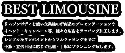 【BEST LIMOUSINE】リムジンボディを使い企業様の新商品のプレゼンテーションやイベント・キャンペーン等、様々な広告をラッピング加工します。シンプルなワンポイントからフルラッピングまでご予算・宣伝日程に応じて迅速・丁寧にプランニング致します。
